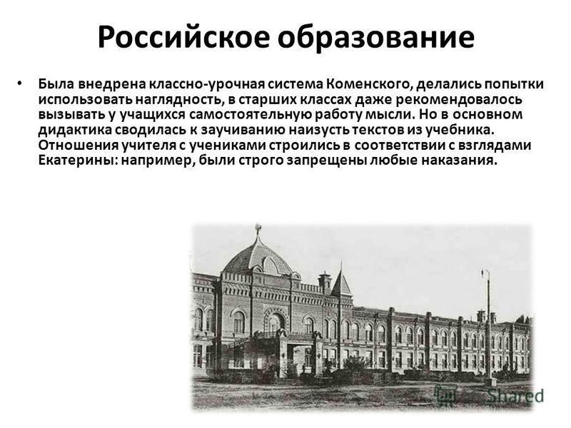 Российское образование Была внедрена классно-урочная система Коменского, делались попытки использовать наглядность, в старших классах даже рекомендовалось вызывать у учащихся самостоятельную работу мысли. Но в основном дидактика сводилась к заучивани