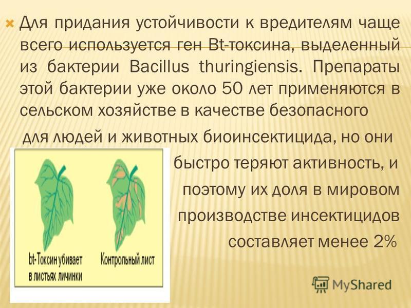 Для придания устойчивости к вредителям чаще всего используется ген Bt-токсина, выделенный из бактерии Bacillus thuringiensis. Препараты этой бактерии уже около 50 лет применяются в сельском хозяйстве в качестве безопасного для людей и животных био ин