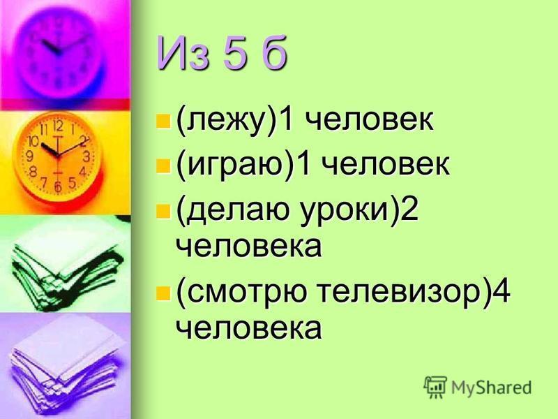 Из 5 а (играю)4 человека (играю)4 человека (отдыхаю)2 человека (отдыхаю)2 человека (читаю)1 человек (читаю)1 человек