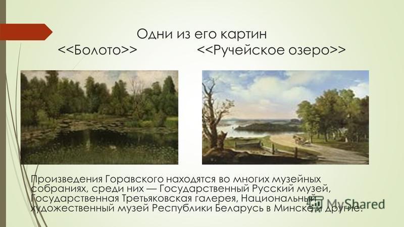 Одни из его картин > > Произведения Горавского находятся во многих музейных собраниях, среди них Государственный Русский музей, Государственная Третьяковская галерея, Национальный художественный музей Республики Беларусь в Минске и другие.