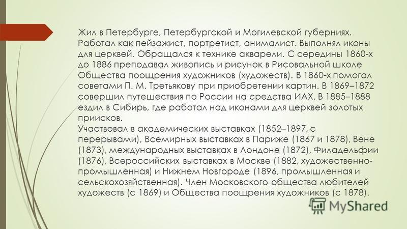 Жил в Петербурге, Петербургской и Могилевской губерниях. Работал как пейзажист, портретист, анималист. Выполнял иконы для церквей. Обращался к технике акварели. С середины 1860-х до 1886 преподавал живопись и рисунок в Рисовальной школе Общества поощ