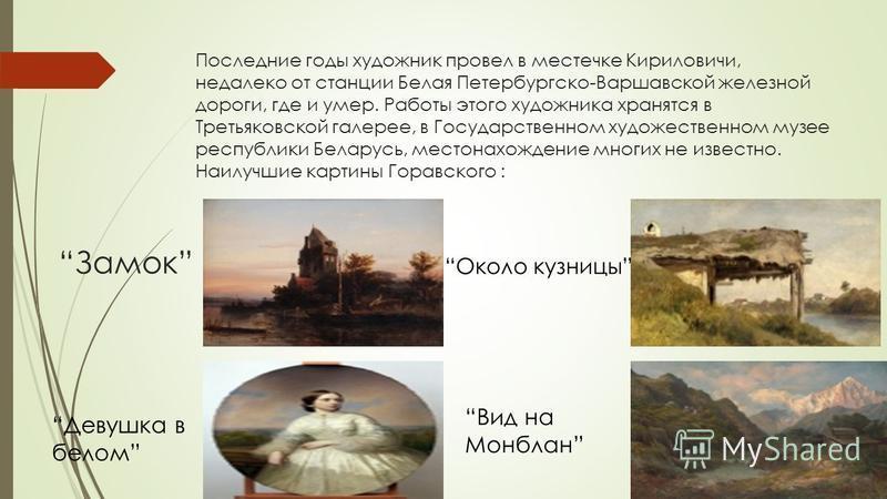 Последние годы художник провел в местечке Кириловичи, недалеко от станции Белая Петербургско-Варшавской железной дороги, где и умер. Работы этого художника хранятся в Третьяковской галерее, в Государственном художественном музее республики Беларусь,