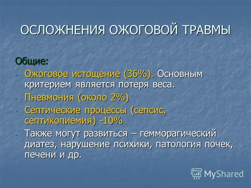 ОСЛОЖНЕНИЯ ОЖОГОВОЙ ТРАВМЫ Общие: - Ожоговое истощение (36%). Основным критерием является потеря веса. - Пневмония (около 2%) - Септические процессы (сепсис, септикопиемия) -10% - Также могут развиться – гемморагический диатез, нарушение психики, пат