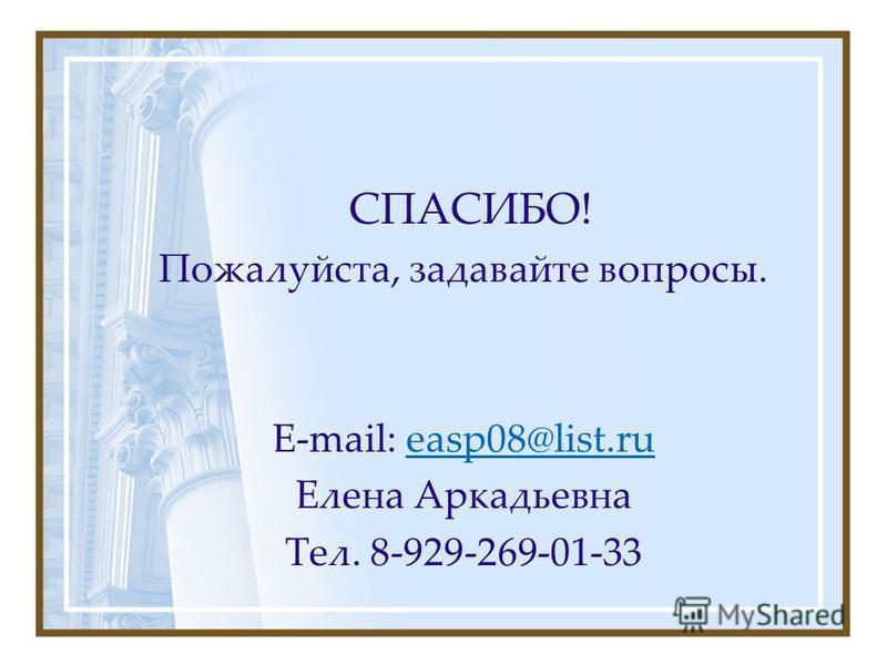 СПАСИБО! Пожалуйста, задавайте вопросы. E-mail: easp08@list.rueasp08@list.ru Елена Аркадьевна Тел. 8-929-269-01-33