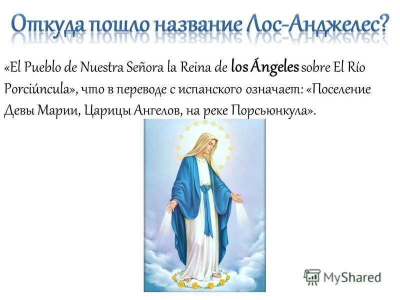 «El Pueblo de Nuestra Señora la Reina de los Ángeles sobre El Río Porciúncula», что в переводе с испанского означает: «Поселение Девы Марии, Царицы Ангелов, на реке Порсьюнкула».