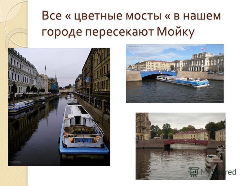 Все « цветные мосты « в нашем городе пересекают Мойку