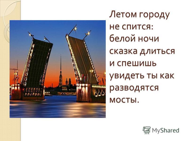 Летом городу не спится : белой ночи сказка длиться и спешишь увидеть ты как разводятся мосты.