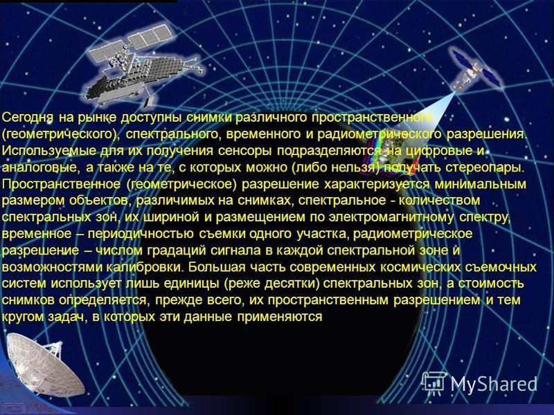 Сегодня на рынке доступны снимки различного пространственного (геометрического), спектрального, временного и радиометрического разрешения. Используемые для их получения сенсоры подразделяются на цифровые и аналоговые, а также на те, с которых можно (