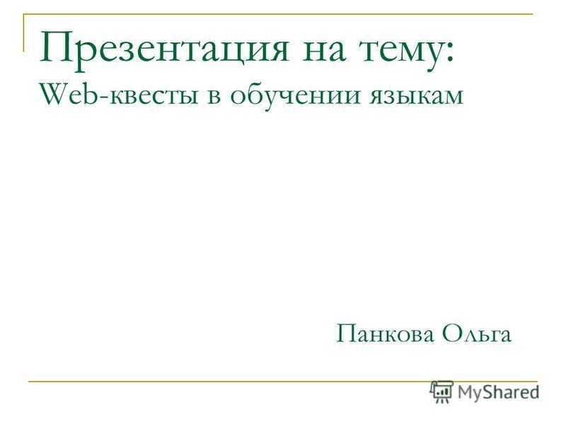Презентация на тему: Web-квесты в обучении языкам Панкова Ольга