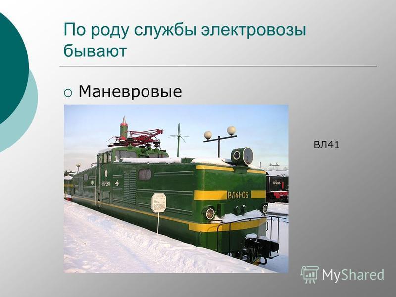 По роду службы электровозы бывают Маневровые ВЛ41