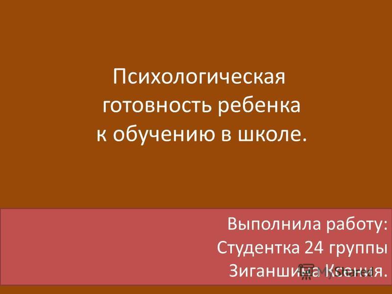 Психологическая готовность ребенка к обучению в школе. Выполнила работу: Студентка 24 группы Зиганшина Ксения.