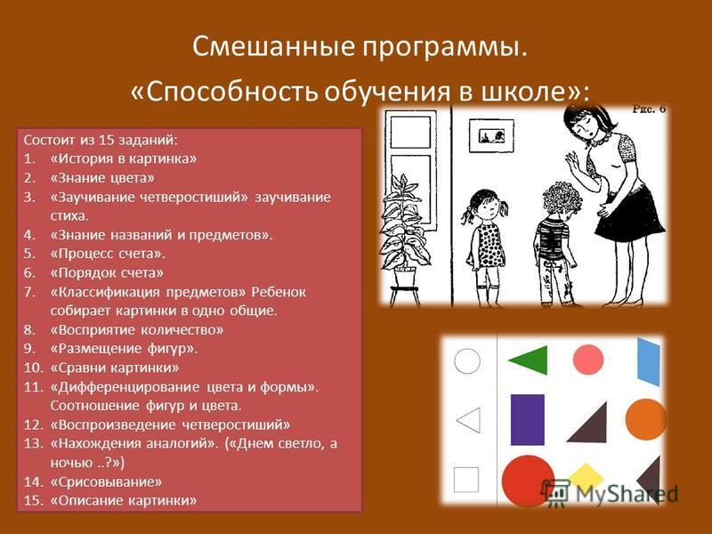 Смешанные программы. «Способность обучения в школе»: Состоит из 15 заданий: 1.«История в картинка» 2.«Знание цвета» 3.«Заучивание четверостиший» заучивание стиха. 4.«Знание названий и предметов». 5.«Процесс счета». 6.«Порядок счета» 7.«Классификация
