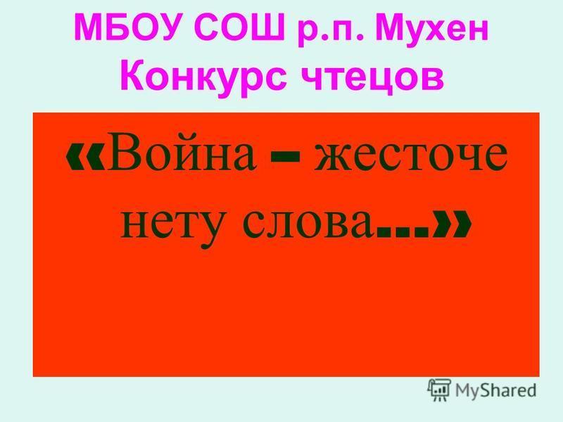 МБОУ СОШ р. п. Мухен Конкурс чтецов « Война – жесточе нету слова …»