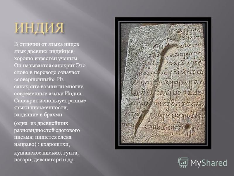 ИНДИЯ В отличии от языка минцев язык древних индийцев хорошо известен учёным. Он называется санскрит. Это слово в переводе означает « совершенный ». Из санскрита возникли многие современные языки Индии. Санскрит использует разные языки письменности,