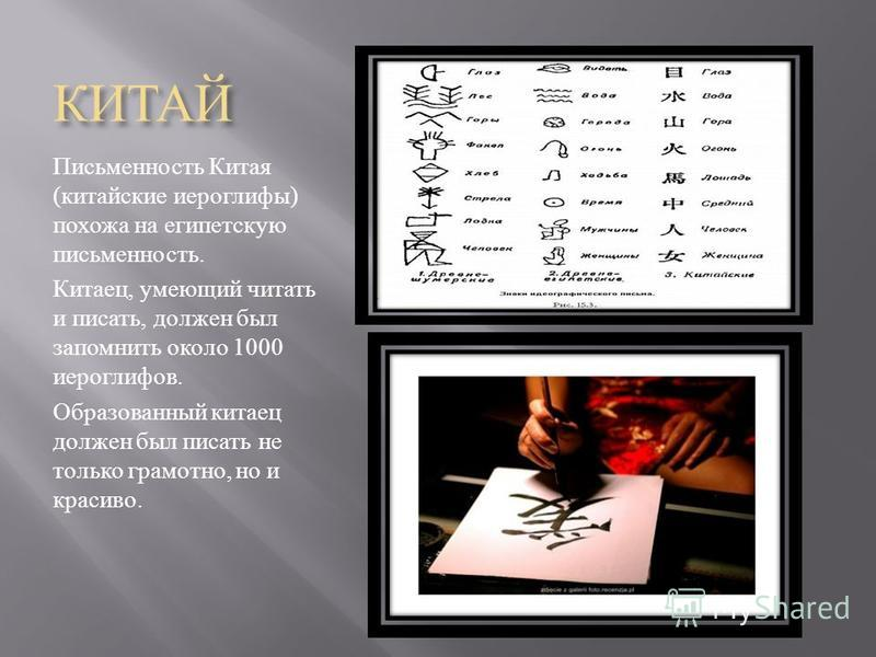 КИТАЙ Письменность Китая ( китайские иероглифы ) похожа на египетскую письменность. Китаец, умеющий читать и писать, должен был запомнить около 1000 иероглифов. Образованный китаец должен был писать не только грамотно, но и красиво.