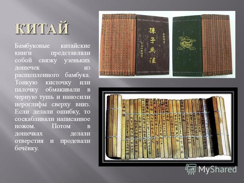 КИТАЙ Бамбуковые китайские книги представляли собой связку узеньких дощечек из расщепленного бамбука. Тонкую кисточку или палочку обмакивали в черную тушь и наносили иероглифы сверху вниз. Если делали ошибку, то соскабливали написанное ножом. Потом в