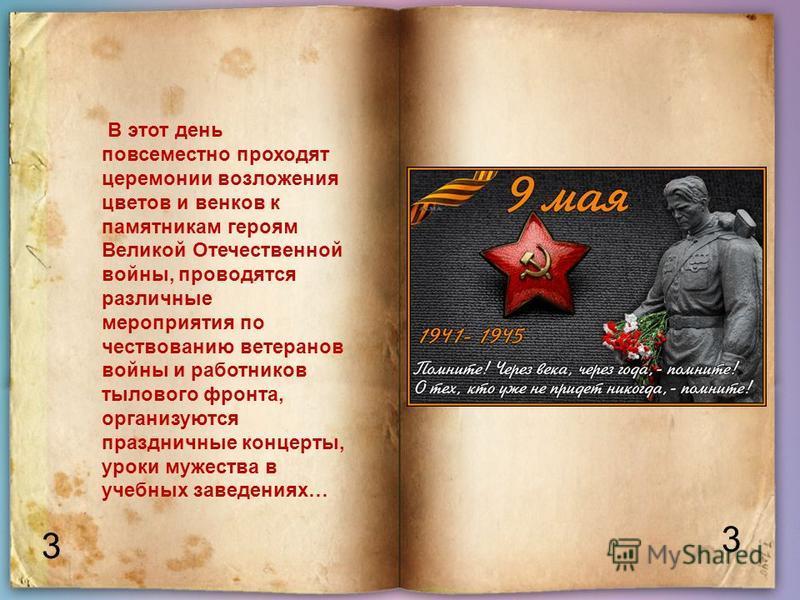 3 3 В этот день повсеместно проходят церемонии возложения цветов и венков к памятникам героям Великой Отечественной войны, проводятся различные мероприятия по чествованию ветеранов войны и работников тылового фронта, организуются праздничные концерты