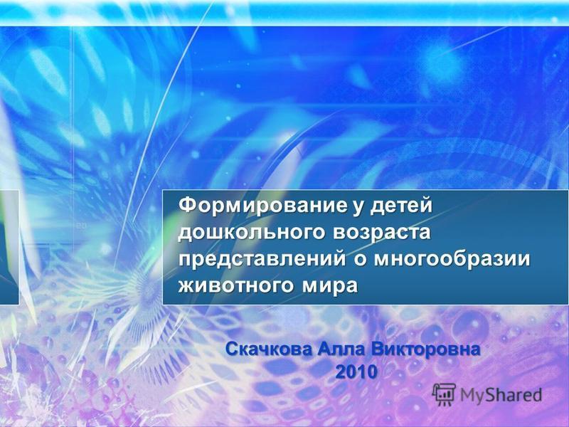 Формирование у детей дошкольного возраста представлений о многообразии животного мира Скачкова Алла Викторовна 2010