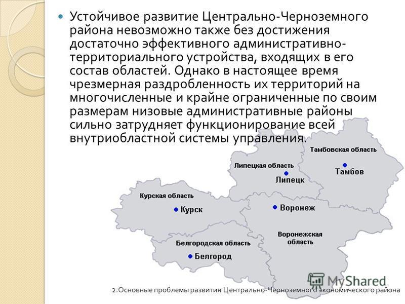 Устойчивое развитие Центрально - Черноземного района невозможно также без достижения достаточно эффективного административно - территориального устройства, входящих в его состав областей. Однако в настоящее время чрезмерная раздробленность их террито