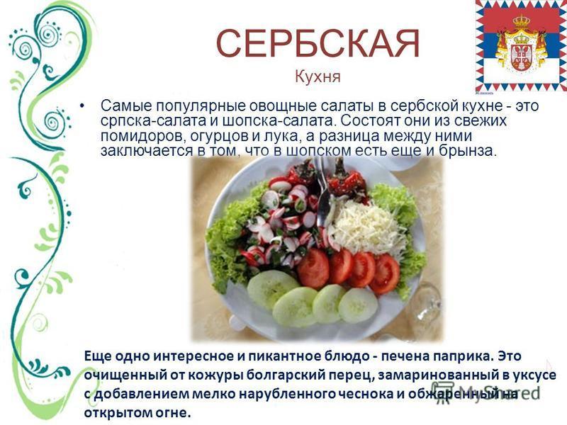 СЕРБСКАЯ Кухня Самые популярные овощные салаты в сербской кухне - это српска-салата и шопска-салата. Состоят они из свежих помидоров, огурцов и лука, а разница между ними заключается в том, что в шорском есть еще и брынза. Еще одно интересное и пикан