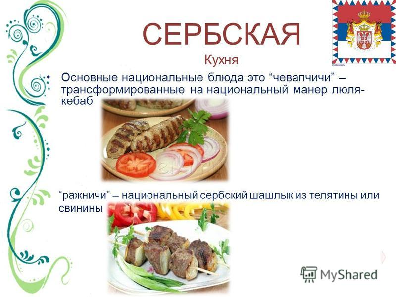 СЕРБСКАЯ Кухня Основные национальные блюда это чевапчичи – трансформированные на национальный манер люля- кебаб ражничи – национальный сербский шашлык из телятины или свинины