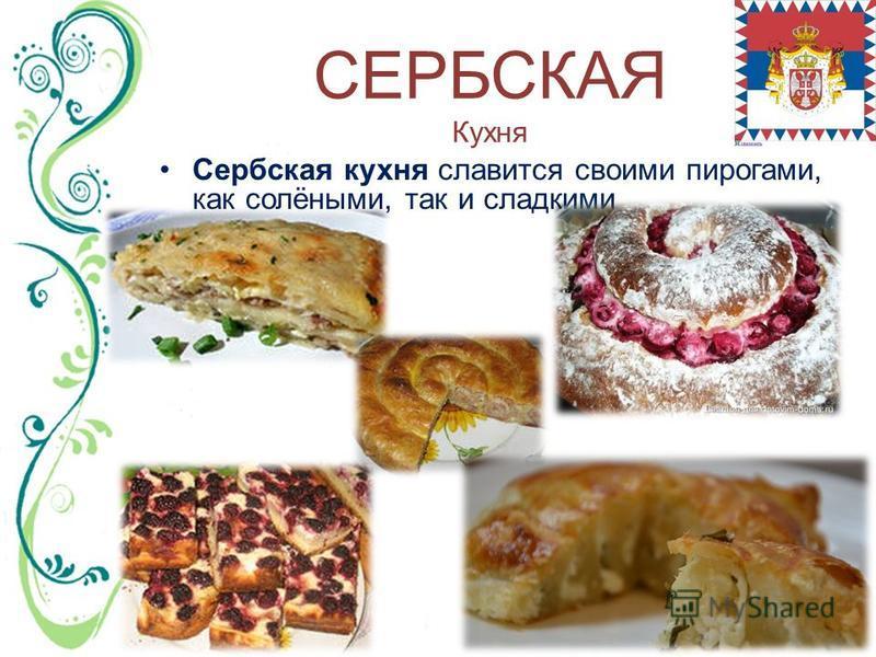 СЕРБСКАЯ Кухня Сербская кухня славится своими пирогами, как солёными, так и сладкими