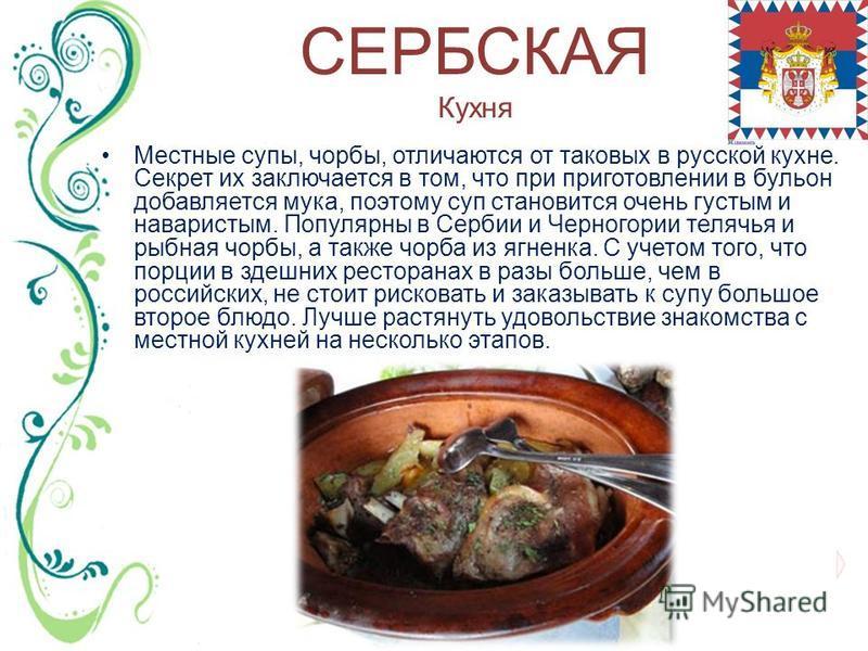 СЕРБСКАЯ Кухня Местные супы, чорбы, отличаются от таковых в русской кухне. Секрет их заключается в том, что при приготовлении в бульон добавляется мука, поэтому суп становится очень густым и наваристым. Популярны в Сербии и Черногории телячья и рыбна