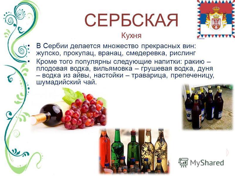 СЕРБСКАЯ Кухня В Сербии делается множество прекрасных вин: жупско, прокупац, вранац, смедеревка, рислинг Кроме того популярны следующие напитки: ракию – плодовая водка, вильямовка – грушевая водка, дуня – водка из айвы, настойки – траварица, препечен