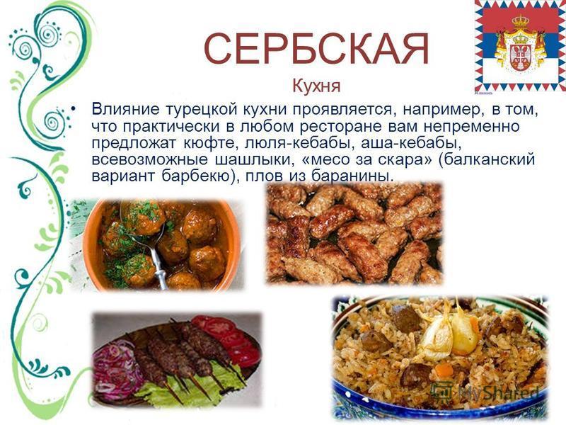 СЕРБСКАЯ Кухня Влияние турецкой кухни проявляется, например, в том, что практически в любом ресторане вам непременно предложат кюфте, люля-кебабы, аша-кебабы, всевозможные шашлыки, «мясо за скора» (балканский вариант барбекю), плов из баранины.
