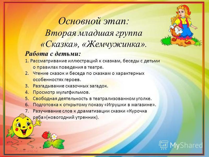 http://mykids.ucoz.ru/ Основной этап: Вторая младшая группа «Сказка», «Жемчужинка». Работа с детьми: 1. Рассматривание иллюстраций к сказкам, беседы с детьми о правилах поведения в театре. 2. Чтение сказок и беседа по сказкам о характерных особенност