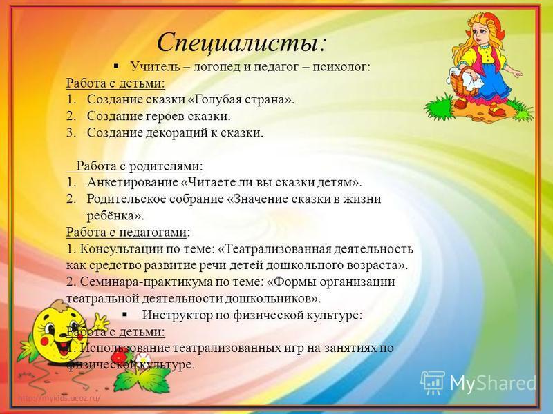 http://mykids.ucoz.ru/ Специалисты: Учитель – логопед и педагог – психолог: Работа с детьми: 1. Создание сказки «Голубая страна». 2. Создание героев сказки. 3. Создание декораций к сказки. Работа с родителями: 1. Анкетирование «Читаете ли вы сказки д
