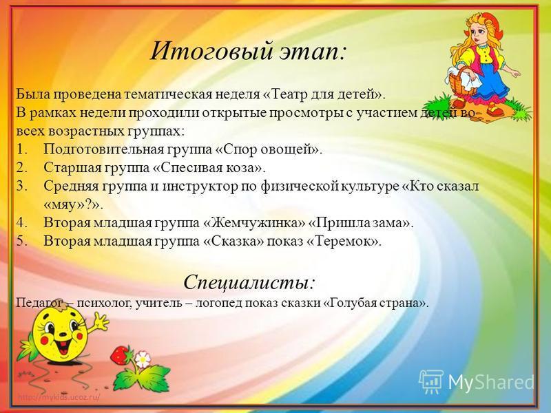 http://mykids.ucoz.ru/ Итоговый этап: Была проведена тематическая неделя «Театр для детей». В рамках недели проходили открытые просмотры с участием детей во всех возрастных группах: 1. Подготовительная группа «Спор овощей». 2. Старшая группа «Спесива
