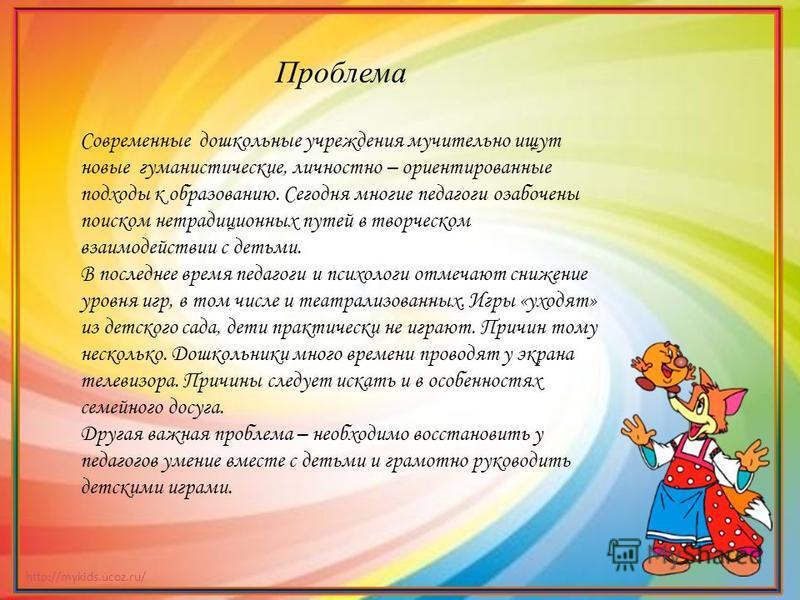 http://mykids.ucoz.ru/ Проблема Современные дошкольные учреждения мучительно ищут новые гуманистические, личностно – ориентированные подходы к образованию. Сегодня многие педагоги озабочены поиском нетрадиционных путей в творческом взаимодействии с д