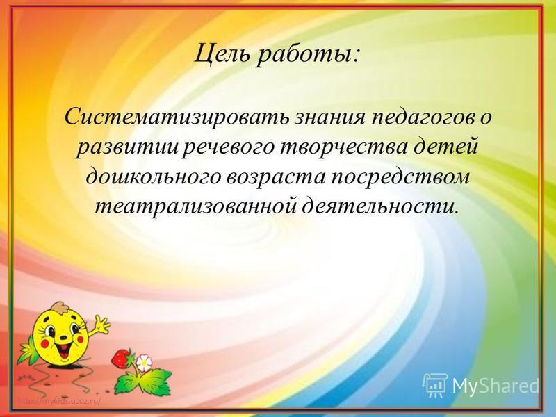 http://mykids.ucoz.ru/ Цель работы: Систематизировать знания педагогов о развитии речевого творчества детей дошкольного возраста посредством театрализованной деятельности.