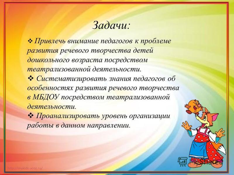 http://mykids.ucoz.ru/ Привлечь внимание педагогов к проблеме развития речевого творчества детей дошкольного возраста посредством театрализованной деятельности. Систематизировать знания педагогов об особенностях развития речевого творчества в МБДОУ п