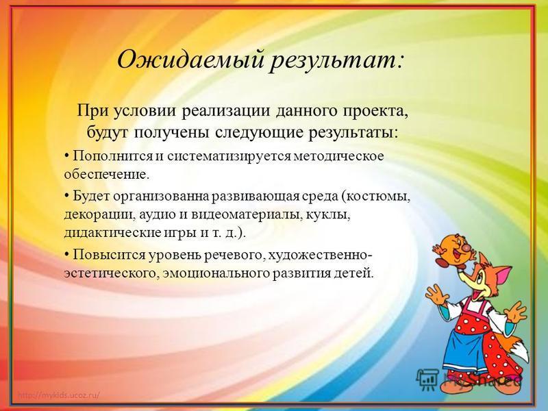 http://mykids.ucoz.ru/ При условии реализации данного проекта, будут получены следующие результаты: Пополнится и систематизируется методическое обеспечение. Будет организованна развивающая среда (костюмы, декорации, аудио и видеоматериалы, куклы, дид