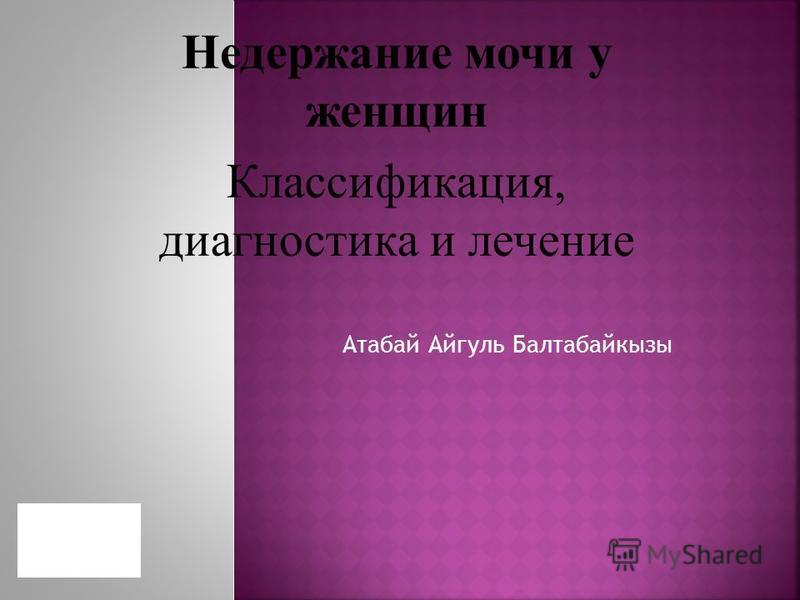 Атабай Айгуль Балтабайкызы Недержание мочи у женщин Классификация, диагностика и лечение