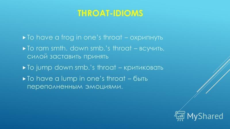 THROAT-IDIOMS To have a frog in ones throat – охрипнуть To ram smth. down smb.s throat – всучить, силой заставить принять To jump down smb.s throat – критиковать To have a lump in ones throat – быть переполненным эмоциями.