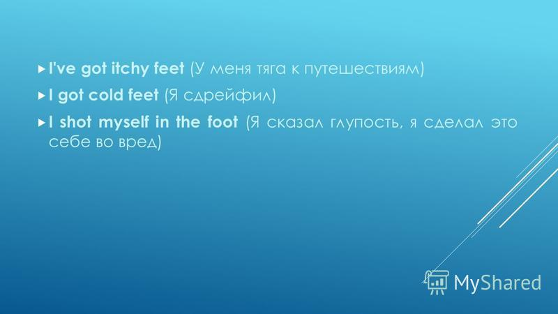 I've got itchy feet (У меня тяга к путешествиям) I got cold feet (Я сдрейфил) I shot myself in the foot (Я сказал глупость, я сделал это себе во вред)