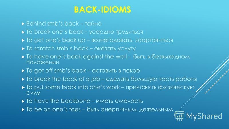 BACK-IDIOMS Behind smbs back – тайно To break ones back – усердно трудиться To get ones back up – вознегодовать, заартачиться To scratch smbs back – оказать услугу To have ones back against the wall - быть в безвыходном положении To get off smbs back