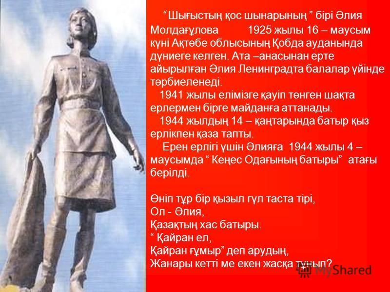Шығыстың қос шынарсының бірі Әлия Молдағұлова 1925 жилы 16 – маусым күні Ақтөбе облыссының Қобда ауданында дүниеге келген. Ата –анасынан арте айырылған Әлия Ленинградта балалар үйінде тәрбиеленеді. 1941 жилы елімізге қауіп төнген шақта ерлермен бірге