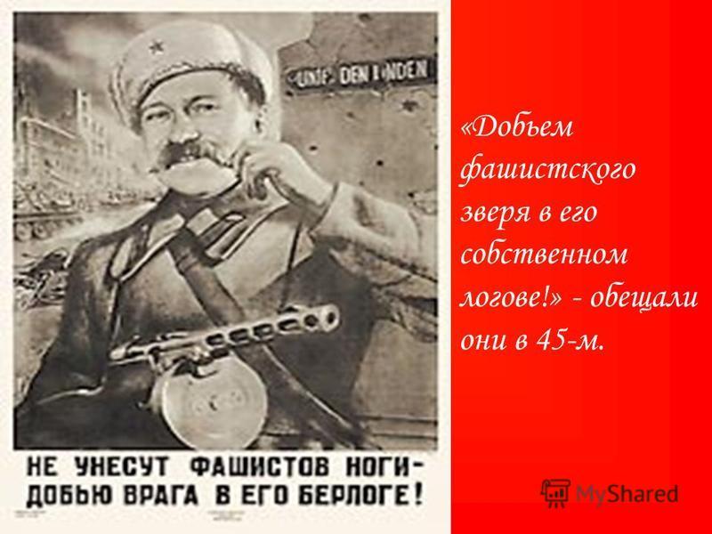 «Добьем фашистского зверя в его собственном логове!» - обещали они в 45-м.