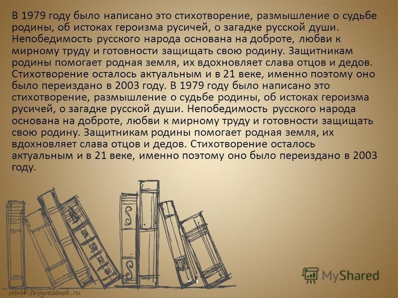 В 1979 году было написано это стихотворение, размышление о судьбе родины, об истоках героизма русичей, о загадке русской души. Непобедимость русского народа основана на доброте, любви к мирному труду и готовности защищать свою родину. Защитникам роди