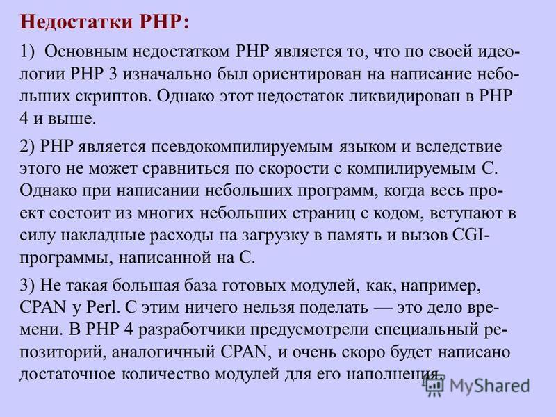 Недостатки РНР: 1) Основным недостатком РНР является то, что по своей идеологии РНР 3 изначально был ориентирован на написание небольших скриптов. Однако этот недостаток ликвидирован в РНР 4 и выше. 2) РНР является псевдокомпилируемым языком и вследс