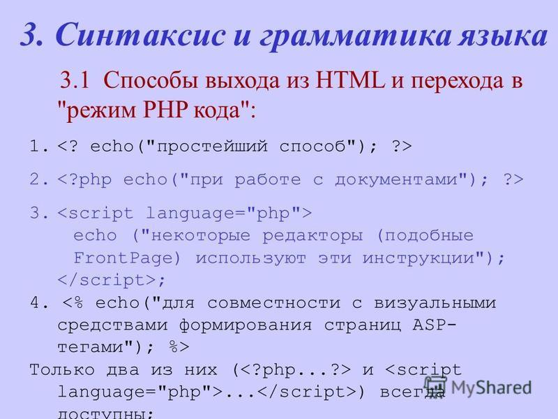 3. Синтаксис и грамматика языка 3.1 Способы выхода из HTML и перехода в режим PHP кода: 1. 2. 3. echo (некоторые редакторы (подобные FrontPage) используют эти инструкции); ; 4. Только два из них ( и... ) всегда доступны;