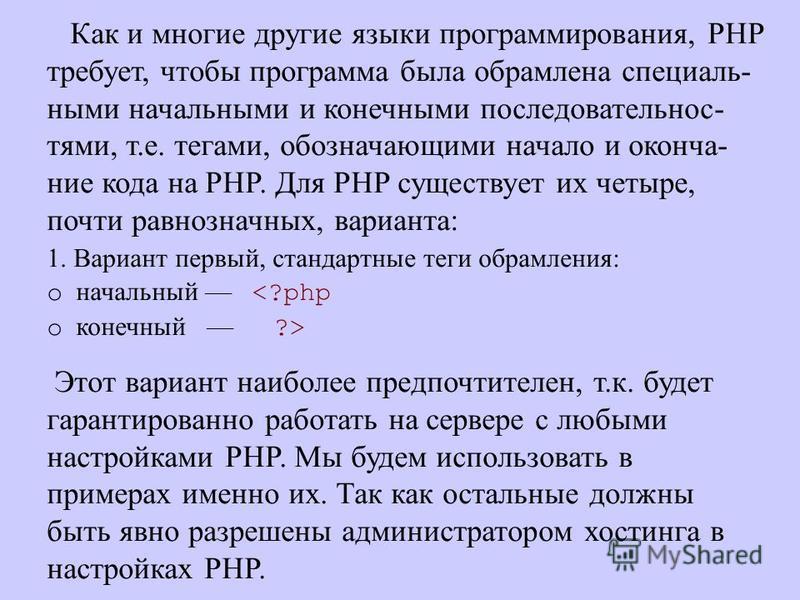 Как и многие другие языки программирования, PHP требует, чтобы программа была обрамлена специальными начальными и конечными последовательностями, т.е. тегами, обозначающими начало и окончание кода на PHP. Для PHP существует их четыре, почти равнознач