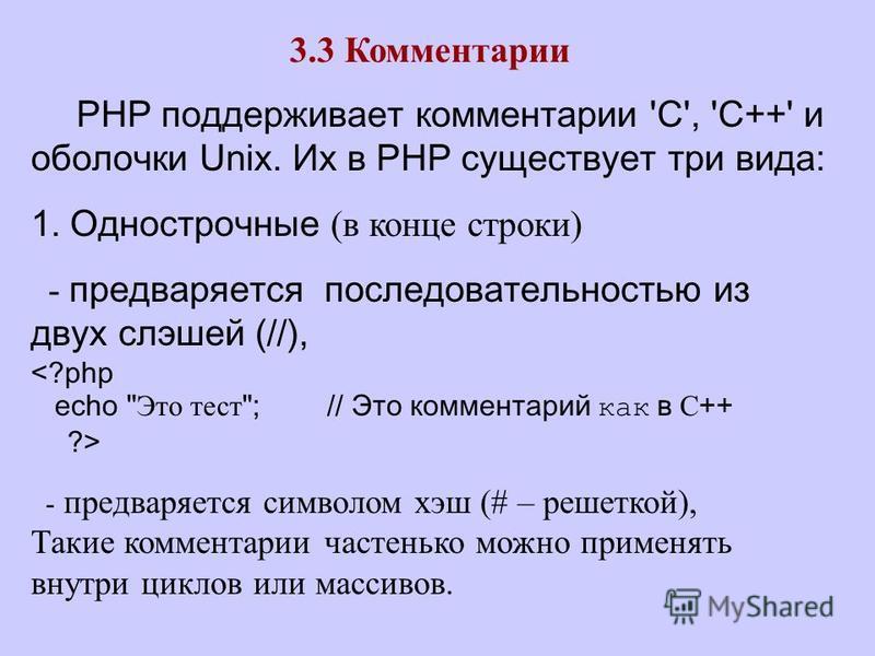 3.3 Комментарии PHP поддерживает комментарии 'C', 'C++' и оболочки Unix. Их в PHP существует три вида: 1. Однострочные (в конце строки) - предваряется последовательностью из двух слешей (//), <?php echo