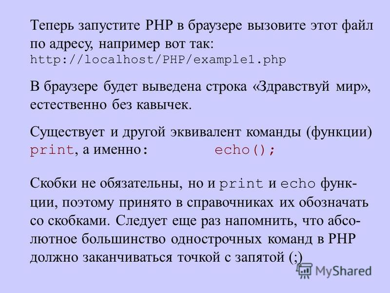 Теперь запустите РНР в браузере вызовите этот файл по адресу, например вот так: http://localhost/PHP/example1. php В браузере будет выведена строка «Здравствуй мир», естественно без кавычек. Существует и другой эквивалент команды (функции) print, а и