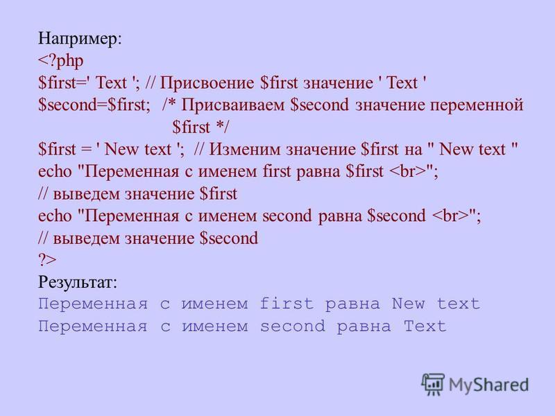 Например: <?php $first=' Text '; // Присвоение $first значение ' Text ' $second=$first; /* Присваиваем $second значение переменной $first */ $first = ' New text '; // Изменим значение $first на