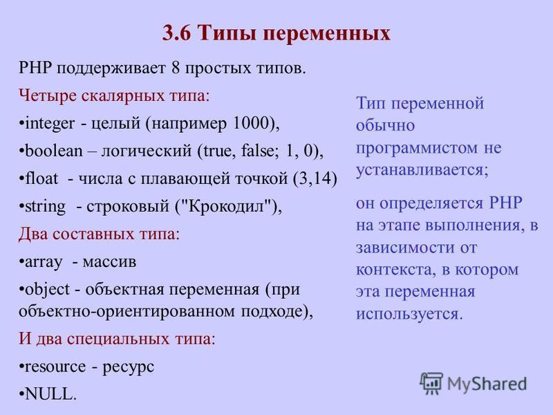 3.6 Типы переменных PHP поддерживает 8 простых типов. Четыре скалярных типа: integer - целый (например 1000), boolean – логический (true, false; 1, 0), float - числа с плавающей точкой (3,14) string - строковый (